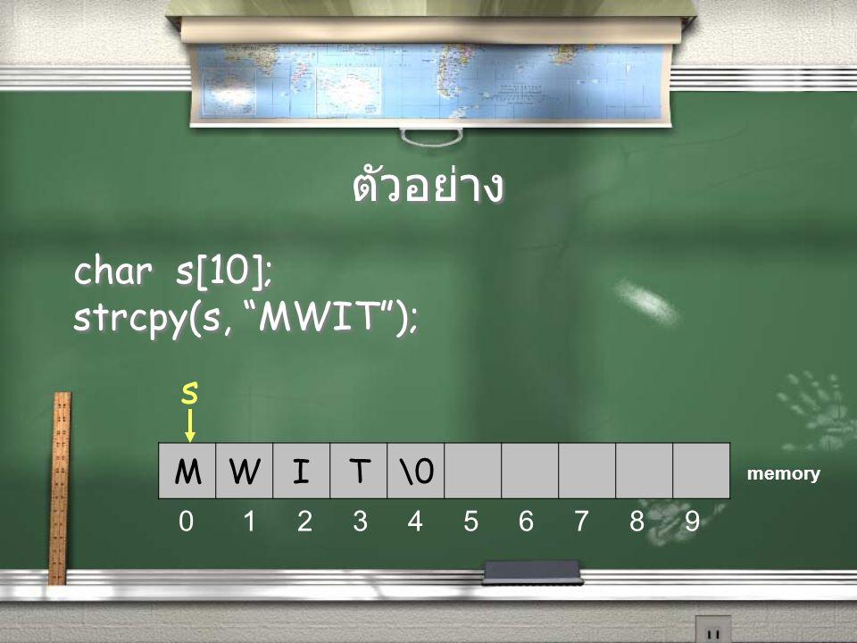 ตัวอย่าง char s[10]; strcpy(s, MWIT ); s M W I T \0